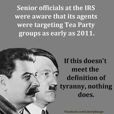 "Tyranny & as of August of 2013 they STILL ARE TARGETING The Tea Party. WHEN WILL THEY DECIDE TO TARGET YOU? When you speak your mind and it doesn't agree with Obama's policy? (""The US will be Islam by 2016""-Barack Obama)"