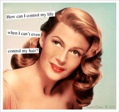 Anne Taintor → How can I control my life when I can't even control my hair?                                                                                                                                                                                 More