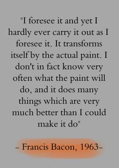 """""""I foresee it and yet I hardly ever carry it out as I foresee it. It transforms itself by the actual paint..."""" -Francis Bacon"""