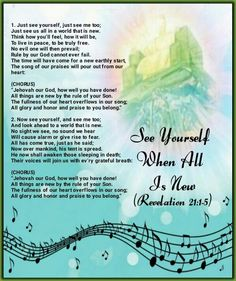 """See Yourself When All Is New(Revelation 21:1-5)1. Just see yourself, just see me too; Just see us all in a world that is new. Think how you'll feel, how it will be, To live in peace, to be truly free. No evil one will then prevail; Rule by our God cannot ever fail. The time will have come for a new earthly start, The song of our praises will pour out from our heart:  (CHORUS) """"Jehovah our God, how well you have done! All things are new by the rule of your Son. The fullness of our heart…"""