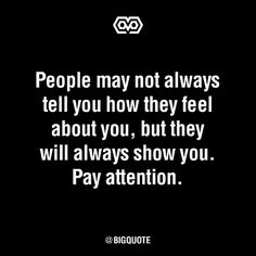 Actions speak louder then words. So pay attention