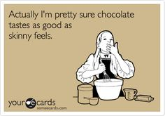 Funny Cry for Help Ecard: Actually I'm pretty sure chocolate tastes as good as skinny feels.