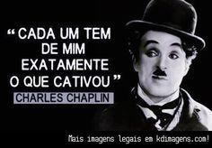 Cada um tem de mim exatamente o que cativou (Charles Chaplin)