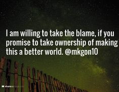 I am willing to take the blame, if you promise to take ownership of making this a better world. @mkgon10