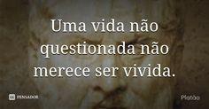 Uma vida não questionada não merece ser vivida. — Platão