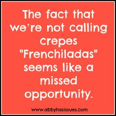 This is so hilarious! I call them French enchiladas!