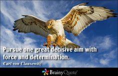Pursue one great decisive aim with force and determination. - Carl von Clausewitz