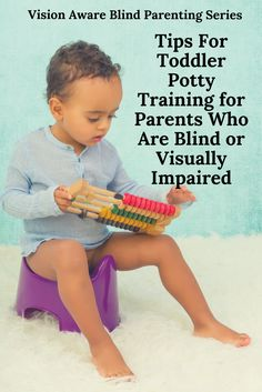 9 Tips for Toddler Potty Training For Blind/VI Parents -- Potty training your toddler is an exciting time! Blind parents need to be organized and systematic when undertaking the task of toddler potty training. Consistency and patience are necessary to help your child progress through this developmental milestone. With careful planning and some child-friendly incentives, potty training is survivable for both parent and toddler.