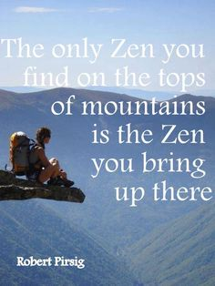 The only zen you find on the tops of mountains is the zen you bring up there.  - Robert Pirsig