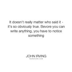 "John Irving - ""It doesn't really matter who said it - it's so obviously true. Bevore you can write..."". truth, writing"