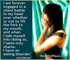 Eating disorder quote: I am forever engaged in a silent battle in my head over whether or not to lift the fork to my mouth, and when I talk myself into doing so, I taste only shame. I have an eating disorder. http://www.healthyplace.com/eating-disorders/