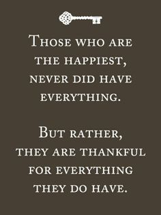 Those who are the happiest, never did have everything. But Rather, they are thankful for everything they do have.