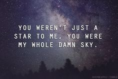 You weren't just a star to me, you were my whole damn sky.