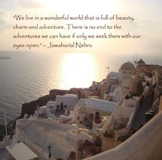 We live in a wonderful world that is full of beauty charm and adventure. There is no end to the adventures we can have if only we seek them with our eyes wide open. ~ Jawaharial Nehru #travel #quotes