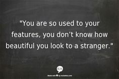 """You are so used to your features, you don't know how beautiful you look to a stranger."""