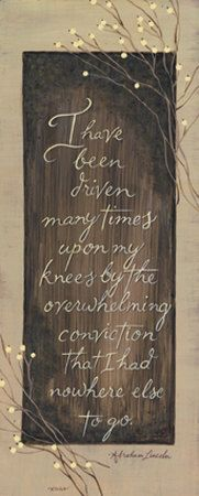 Abraham Lincoln  http://mybarnwoodframes.com/framed-quotes/all-framed-quotes/i-have-been-driven-upon-my-knees-abraham-lincoln-framed-quote-8x20