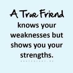 a true friend knows your weaknesses but shows you your strengths.