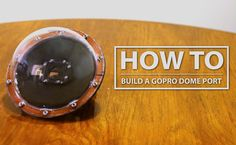 DIY GoPro Dome Port: How to Build for less than $35!