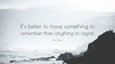 "Frank Zappa Quote: ""It's better to have something to remember than anything to regret."""