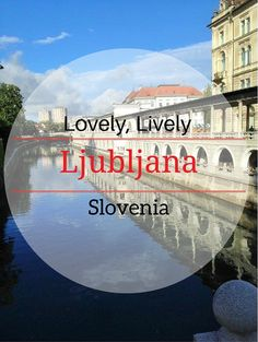 The lovely, lively city of Ljubljana - The capital of Slovenia is a destination you should definitely have on your bucket list