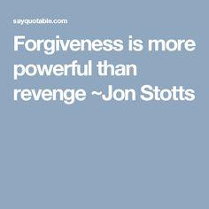 Forgiveness is more powerful than revenge ~Jon Stotts