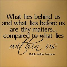 What lies behind us and what lies before us are tiny matters...compared to what lies within us. Ralph Waldo Emerson