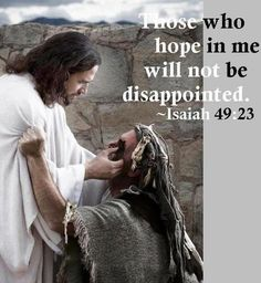 Those who hope in me will not be disappointed.  Isaiah 49:23