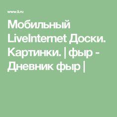 Мобильный LiveInternet Доски. Картинки. | фыр - Дневник фыр |