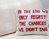 In the end we only regret the chances we didnt take-famous life quote written on a pillow.  Beautiful present for everyone!  Made by Slavica Koceva.