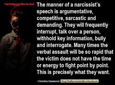 Narcissist's Speech - Competitive, sarcastic & demanding. Frequently interrupts, talks all over you, won't-let-you-speak! This is EXACTLY how every discussion about any of my concerns or his has been, every time for years!!! I walk away shaking feeling like I've been attacked. And always nothing's been addressed let alone resolved