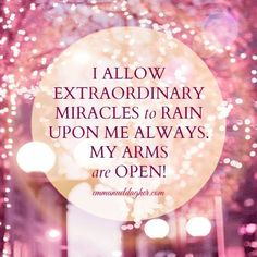 I allow extraordinary miracles to rain upon me always. My arms are open