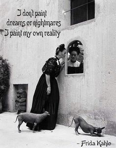 i don't paint dreams or nightmares, i paint my own reality