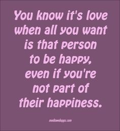 You know it`s love when all you want is that person to be happy, even if you`re not part of their happiness. ~Julia Roberts