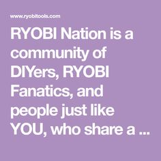 RYOBI Nation is a community of DIYers, RYOBI Fanatics, and people just like YOU, who share a passion for tools and seeing their ideas come to life.
