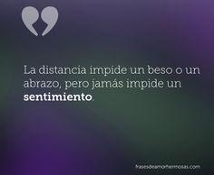 La distancia impide un beso o un abrazo, pero jamás impide un sentimiento.
