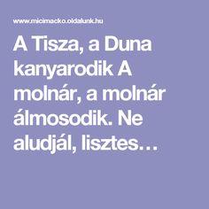 A Tisza, a Duna kanyarodik A molnár, a molnár álmosodik. Ne aludjál, lisztes…
