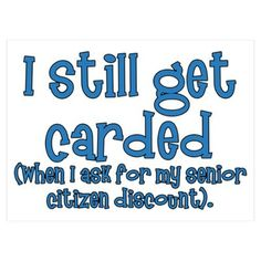I still get carded (when I ask for my senior citizen discount).