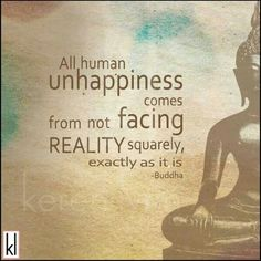 All human unhappiness comes from not facing reality squarely, exactly as it is. ~Buddha Inspiring #quotes and #affirmations by Calm Down Now. http://cal.ms/12kuZsX