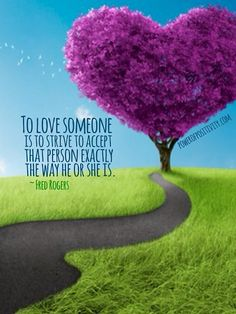 """To love someone is to strive to accept that person exactly the way he or she is."" - Fred Rogers  ➤ Learn a 10 second lesson in love that you'll remember forever!"