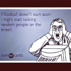 "Funny Ecards- ""if football season doesn't start soon, I might start tackling random people on the street"""
