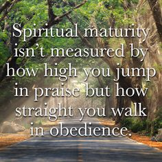 Spiritual maturity isn't measured by how high you jump in praise but how straight you walk in obedience.