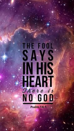 The fool says in his heart there is no God. Psalm 14:1
