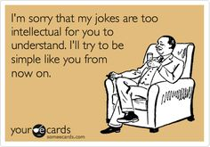 I'm sorry that my jokes are too intellectual for you to understand. I'll try to be simple like you from now on.