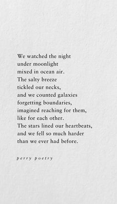 We watched the night under the moonlight mixed in ocean air. The salty breeze tickled our necks, and we counted galaxies forgetting boundaries, imagined reaching for them, like for each other. The stars lined our heartbeats, and we fell so much harder than we ever had before. perry poetry