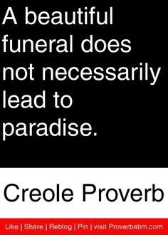 A beautiful funeral does not necessarily lead to paradise. - Creole Proverb #proverbs #quotes