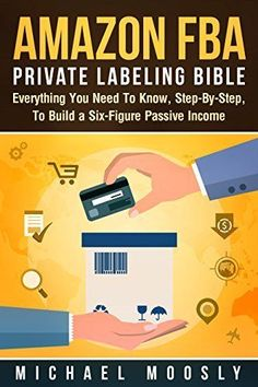 Amazon FBA: Private Labeling Bible: Everything You Need To Know, Step-By-Step, To Build a Six-Figure Passive Income (Easy Step-by-Step FBA…