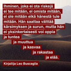 Ihminen, joka ei ota riskejä, ei tee mitään, ei omista mitään, ei ole mitään eikä hänestä tule mitään. Hän saattaa välttää kärsimyksen ja surun, mutta hän ei yksinkertaisesti voi oppia ja tuntea ja muuttua ja kasvaa ja rakastaa ja elää. — Kirjailija Leo Buscaglia
