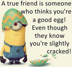 A True Friend is someone who thinks you're a good egg! Even though they know you're slightly cracked! ️LO