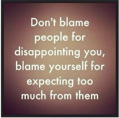 "Agree. Whenever I feel disappointed, I know it's because of an unmet expectation. Often the other person has no idea they ""disappointed"" you. Enjoyed and repinned by yogapad.com.au"