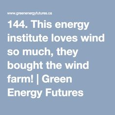 144. This energy institute loves wind so much, they bought the wind farm! | Green Energy Futures